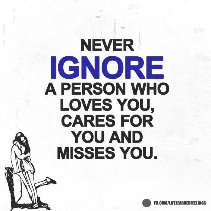 Motivational Motto In Life, Never ignore a person who loves you cares for you and misses you