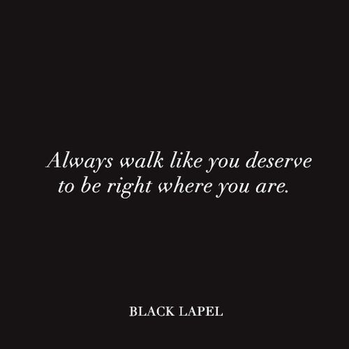 always walk like you deserve to be right where you are.: