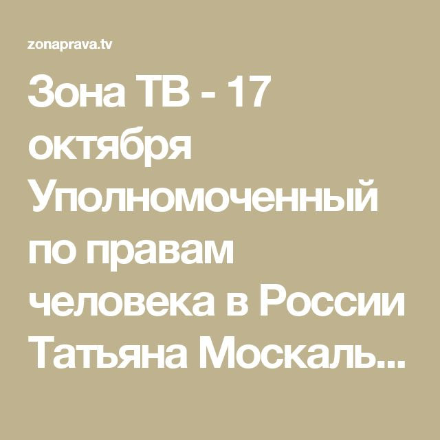 Зона ТВ - 17 октября Уполномоченный по правам человека в России Татьяна Москалькова выступила на церемонии проводов 21-го «Поезда надежды».