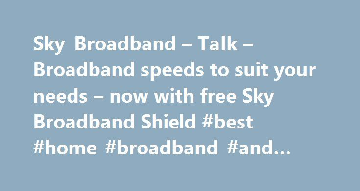 Sky Broadband – Talk – Broadband speeds to suit your needs – now with free Sky Broadband Shield #best #home #broadband #and #phone #deals http://broadband.remmont.com/sky-broadband-talk-broadband-speeds-to-suit-your-needs-now-with-free-sky-broadband-shield-best-home-broadband-and-phone-deals/  #broadband ireland # Sky Broadband, Fibre & Talk Here's the legal bit 10 a month Box Sets: HD package for 10 per month for 12 months. The then current price applies after the offer period. See…