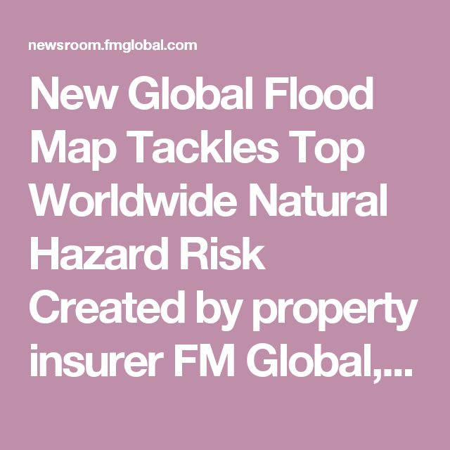 New Global Flood Map Tackles Top Worldwide Natural Hazard Risk Created by property insurer FM Global, innovative map offers one-stop consistent global view of flood exposure to aid businesses