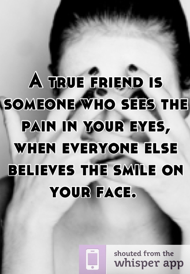 A true friend is someone who sees the pain in your eyes, when everyone else believes the smile on your face.