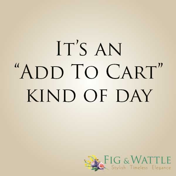 Fig & Wattle. It's an Add to Cart kind of day.