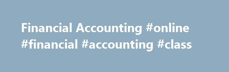 Financial Accounting #online #financial #accounting #class http://south-africa.nef2.com/financial-accounting-online-financial-accounting-class/  # Financial Accounting BREAKING DOWN 'Financial Accounting' Financial accounting utilizes a series of established accounting principles. The selection of accounting principles to use during the course of financial accounting depends on the regulatory and reporting requirements the business faces. For public companies in the United States, businesses…