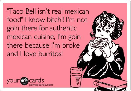 'Taco Bell isn't real mexican food' I know bitch!! I'm not goin there for authentic mexican cuisine, I'm goin there because I'm broke and I love burritos!Real Life, Lol So True, Junk Food, Funny Quotes, Real Mexicans, Real Mexican Foods, Tacos Belle, So Funny, Fast Foods