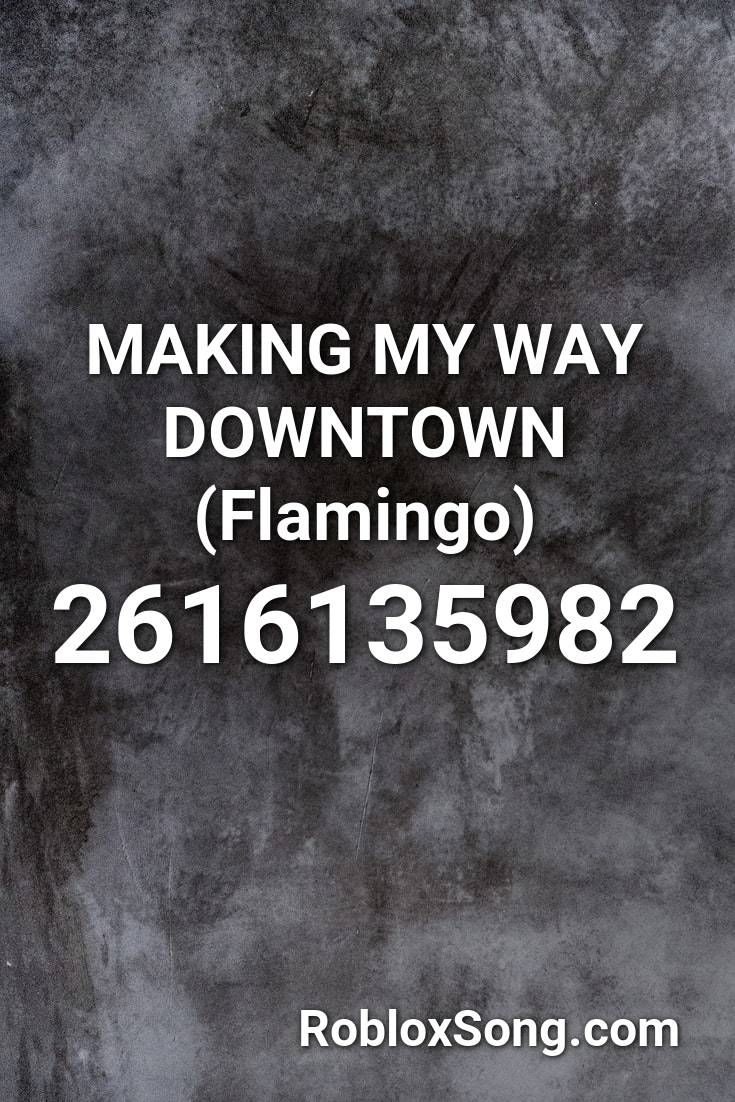 Making My Way Downtown Flamingo Roblox Id Roblox Music Codes
