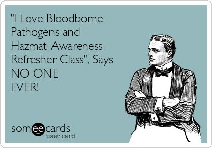 I Love Bloodborne Pathogens and Hazmat Awareness Refresher Courses Said NO ONE EVER!