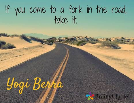 If you come to a fork in the road, take it. / Yogi Berra