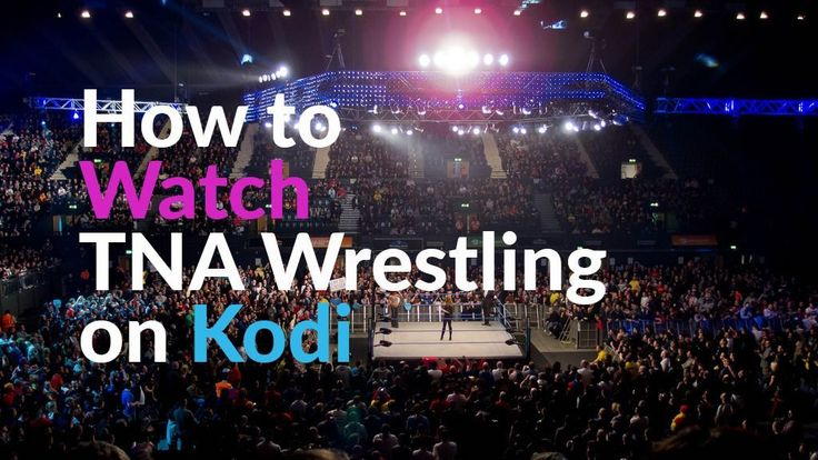 How to Watch TNA Wrestling on Kodi: Working Streams for 2017