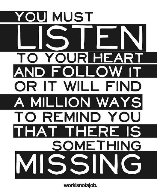 listen to your heart and follow it or it will find a million ways to remind you that there is something missing