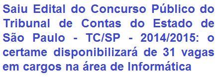 O Tribunal de Contas do Estado de São Paulo - TC/SP, faz saber da abertura de Concurso Público que visa o provimento de 31 (trinta e uma) vagas em cargos de Nível Médio e Superior na área de Informática do Quadro da Secretaria do Tribunal. Os vencimentos iniciais são de R$ 4.277,43 (cargo de Nível Médio) e de R$ 10.924,72 (cargos de Nível Superior).
