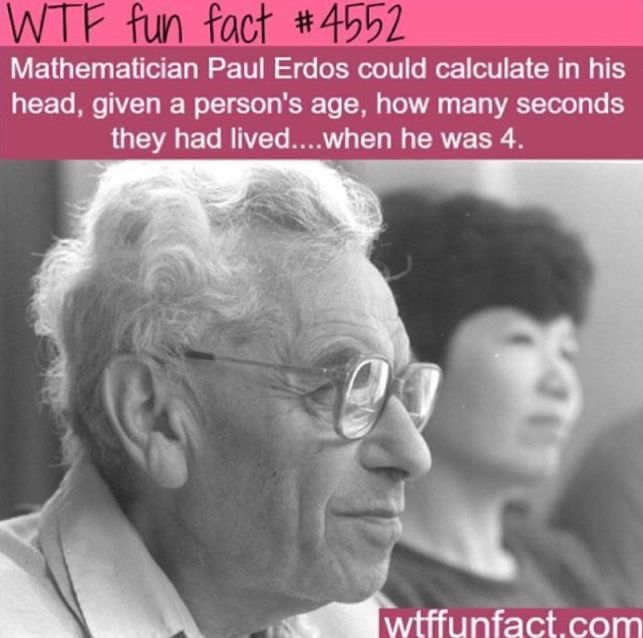 """""""Mathematician Paul Erdos could calculate in his head, given a person's age, how many seconds they had lived...when he was 4."""""""