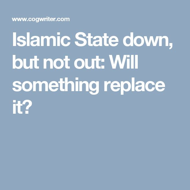 Islamic State down, but not out: Will something replace it?