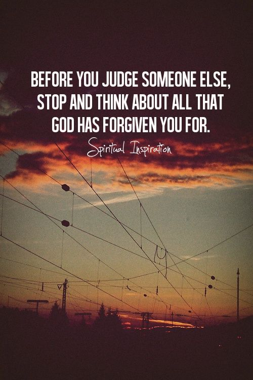 """""""Judge not, and you shall not be judged. Condemn not, and you shall not be condemned. Forgive, and you will be forgiven."""" (Luke 6:37, NKJV)"""