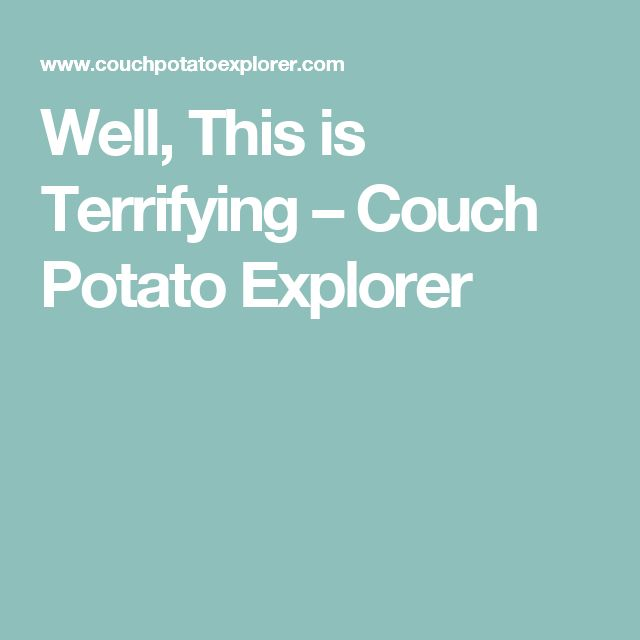 Well, This is Terrifying – Couch Potato Explorer