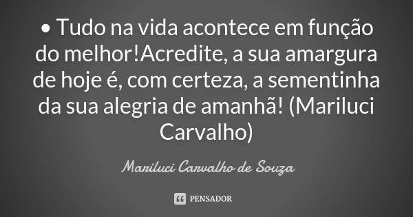 • Tudo na vida acontece em função do melhor!Acredite, a sua amargura de hoje é, com certeza, a sementinha da sua alegria de amanhã! (Mariluci Carvalho) — Mariluci Carvalho de Souza