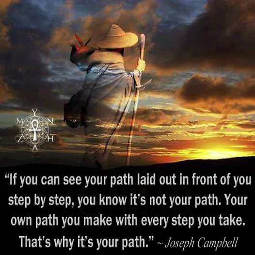 """If you can see your path laid out in front of you step by step, you know it's not your path. Your own path you make with every step you take. That's why it's your path."" ~ Joseph Campbell"