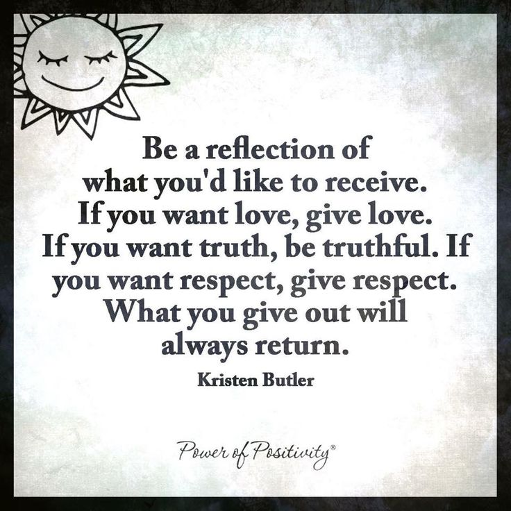 Be a reflection of what youd like to receive. If you want