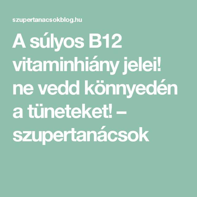 A súlyos B12 vitaminhiány jelei! ne vedd könnyedén a tüneteket! – szupertanácsok