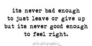 Its Never Bad Enough to Just Leave or Give Up But Its Never Good Enough to Feel Right ~ Love Quote