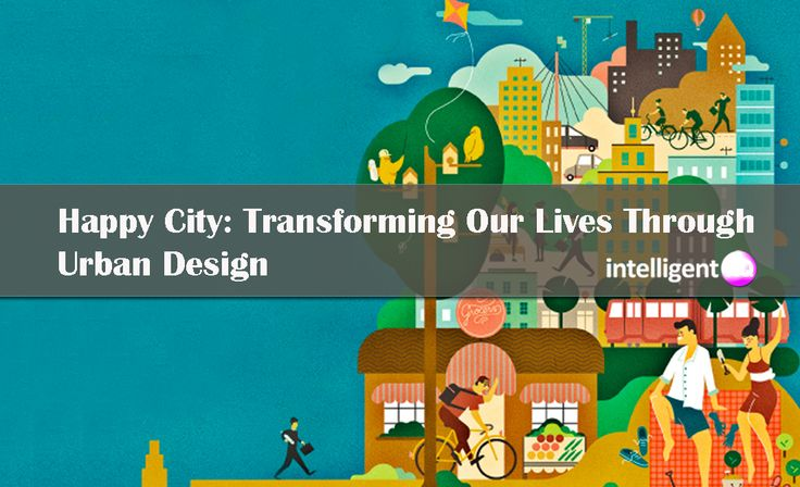 Happy City: How to Live And Build The Happy City Through Urban Design