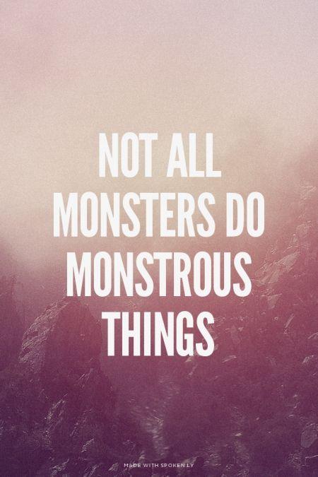 Nem tds monstros fazem coisas monstruosas.