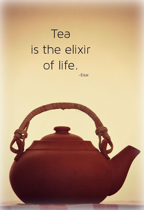 'Tea is the elixir of life' - Eisai  (a Japanese Buddhist priest -May 27, 1141 – July 2, 1215)  And I thought I was the first one to come up with it!
