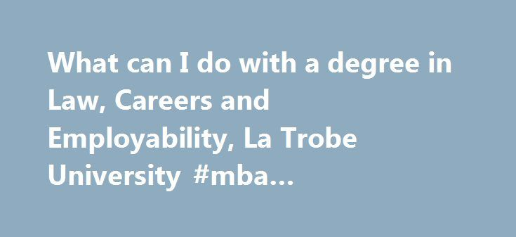 What can I do with a degree in Law, Careers and Employability, La Trobe University #mba #concentrations http://laws.remmont.com/what-can-i-do-with-a-degree-in-law-careers-and-employability-la-trobe-university-mba-concentrations/  #law degree careers # What can I do with a degree in Law? Private Practice Solicitor Counsel/Barrister Administration Librarian Para-legal Advisory Family and Juvenile Law Solicitor Barrister Policy Advisor Legal Council Mediator Conciliator Health Law Solicitor…