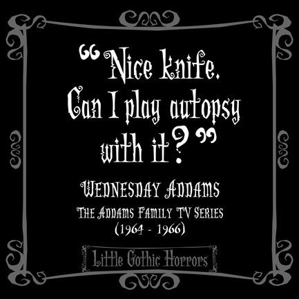 """""""Nice knife. Can I play with it?"""" -Wednesday Addams"""