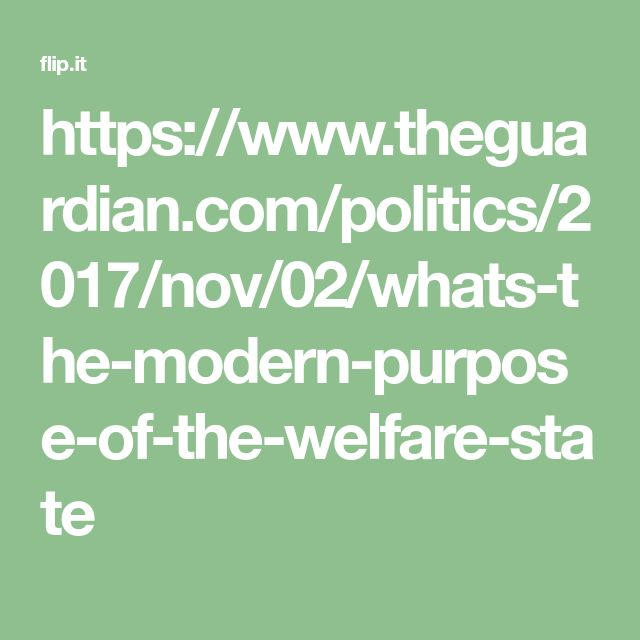 https://www.theguardian.com/politics/2017/nov/02/whats-the-modern-purpose-of-the-welfare-state