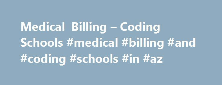 Medical Billing – Coding Schools #medical #billing #and #coding #schools #in #az http://usa.remmont.com/medical-billing-coding-schools-medical-billing-and-coding-schools-in-az/  # Medical Insurance Billing and Coding Diploma This program is offered in Albuquerque, NM; Phoenix, AZ; Tempe, AZ; Tucson, AZ; and Online. Welcome to the Brookline College Medical Insurance Billing and Coding Diploma Program. Congratulations on your decision to explore the rewarding career path of medical insurance…