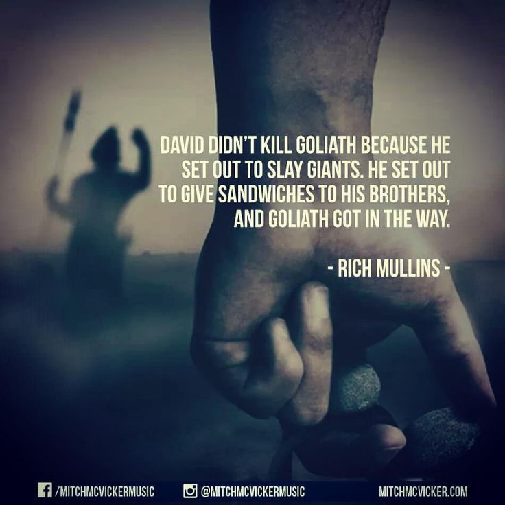 David didn't kill Goliath because he set out to slay giants.  He set out to give sandwiches to his brothers, and Goliath got in the way.  Rich Mullins