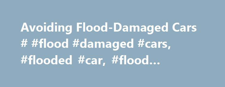 Avoiding Flood-Damaged Cars # #flood #damaged #cars, #flooded #car, #flood #damage http://tampa.remmont.com/avoiding-flood-damaged-cars-flood-damaged-cars-flooded-car-flood-damage/  # Avoiding Flood Damaged Cars One of the many risks of buying a used car is that you don't know its history. Sellers have an arsenal of supplies and tactics to dress up a used car, even if it has been severely damaged. Flood-damaged cars fall into this category. If you're thinking of buying a used car, be sure to…