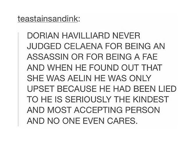 It's true no one cares. He watched everyone he loved or have a chance of loving run or die or get hurt. His mom he's basically afraid of, Hollin's a bitch and he killed his demon dad who abused him and hurt him since the day he was born so that leaves out his family. All the courtiers just wanted to bed him or be the next royal so that rules them out. Celeana lied and ran away, despite the fact he wasn't mad at her or disgusted once(honestly i think this was her biggest mistake ever). That…