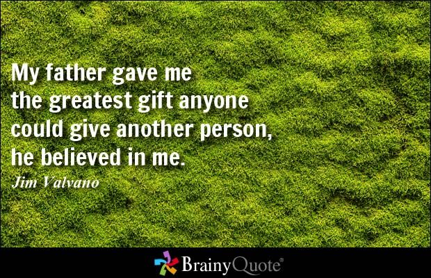 My father gave me the greatest gift anyone could give another person, he believed in me. - Jim Valvano