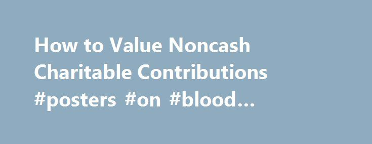 How to Value Noncash Charitable Contributions #posters #on #blood #donation http://donate.nef2.com/how-to-value-noncash-charitable-contributions-posters-on-blood-donation/  #value of donated items # How to Value Noncash Charitable Contributions If you donate property to a nonprofit such as clothing, electronics, or furniture, you need to determine how much it is worth when you donate it. You can only deduct this amount on your taxes as a charitable donation. You can't come up with this value…