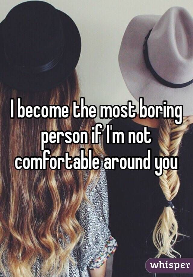 I become the most boring person if I'm not comfortable around you