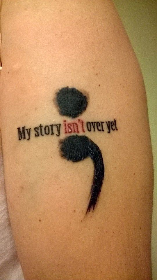 My second tattoo done 12 October 2013. A semi-colon is used to when a sentence could have ended....but it didn't. My story will not end until it's time for it to end. whenever that is, it's not up to me when it does end.