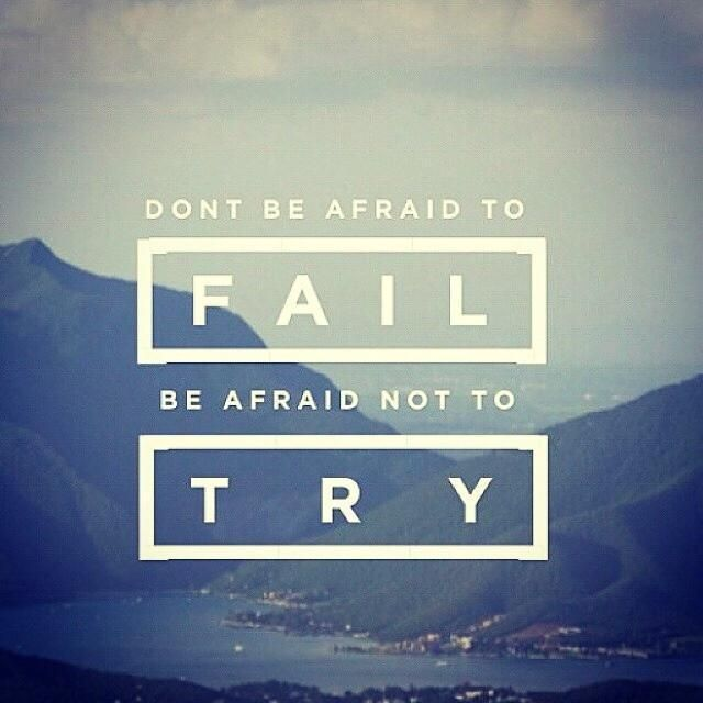 Don't be afraid to FAIL be afraid not to TRY