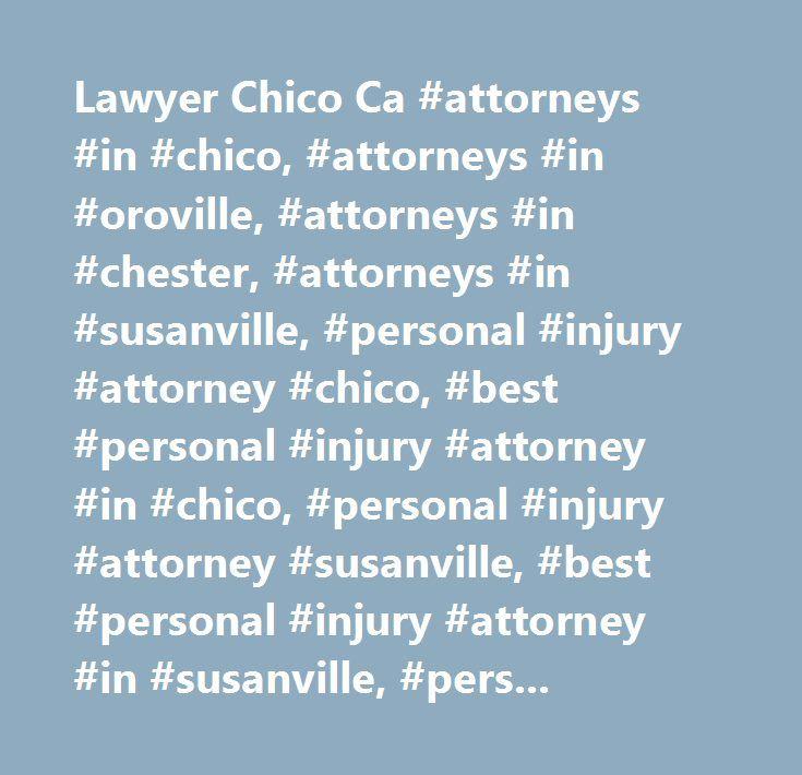 Lawyer Chico Ca #attorneys #in #chico, #attorneys #in #oroville, #attorneys #in #chester, #attorneys #in #susanville, #personal #injury #attorney #chico, #best #personal #injury #attorney #in #chico, #personal #injury #attorney #susanville, #best #personal #injury #attorney #in #susanville, #personal #injury #attorney #chester, #best #personal #injury #attorney #in #chester,affordable #personal #injury #attorney…