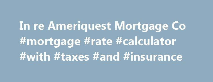 In re Ameriquest Mortgage Co #mortgage #rate #calculator #with #taxes #and #insurance http://mortgage.nef2.com/in-re-ameriquest-mortgage-co-mortgage-rate-calculator-with-taxes-and-insurance/  #ameriquest mortgage # In re Ameriquest Mortgage Co. Mortgage Lending Practices Litigation United States District Court for the Northern District of Illinois2007 U.S. Dist. LEXIS 70805 (N.D. Ill. 2007) Facts Skanes (plaintiff) alleged that she signed a mortgage with Ameriquest Mortgage Co. (Ameriquest)…