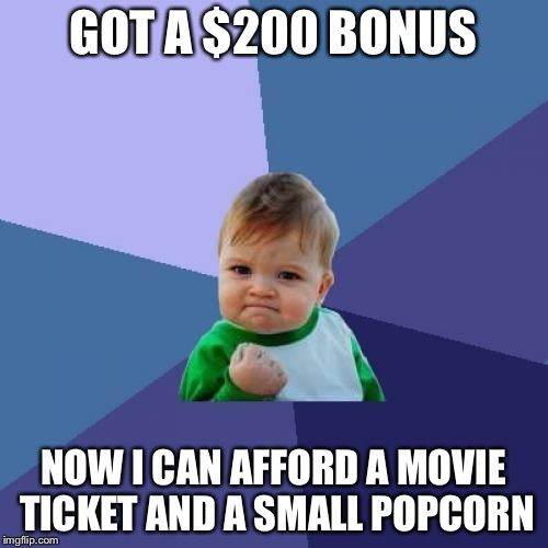 Success Kid | GOT A $200 BONUS NOW I CAN AFFORD A MOVIE TICKET AND A SMALL POPCORN | image tagged in memes,success kid | made w/ Imgflip meme maker