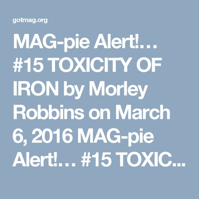"MAG-pie Alert!… #15 TOXICITY OF IRON    by Morley Robbins on March 6, 2016    MAG-pie Alert!… #15 TOXICITY OF IRON    Things that go *BUMP* in the night…  osteo    My guess is we are going to see MORE & MORE of this ""Iron's the BAD guy…"" research in the coming decade.    Be the 1st on your block to figure this out & STOP using Iron-enriched anything, STOP taking Iron supplements, & STOP ignoring your Ceruloplasmin (Cp) status. <<<THAT is the protein that ENSURES optimal Iron metabolism…"