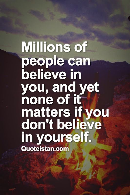 Millions of people can believe in you, and yet none of it matters if you don't believe in yourself.