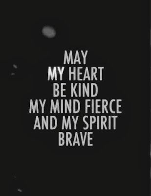 May my heart be kind, my mind fierce, and my spirit brave an my wife be blessed