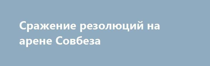 Сражение резолюций на арене Совбеза http://rusdozor.ru/2016/10/10/srazhenie-rezolyucij-na-arene-sovbeza/  Сирийские солдаты сражаются с террористами. Антисирийские террористические группировки воюют против народа арабской страны. Российские политические деятели вступили в нешуточную борьбу с американскими, обсуждая ситуацию вокруг Сирии. А в Совете Безопасности ООН в минувшие выходные сразились две резолюции. Одна была представлена ...