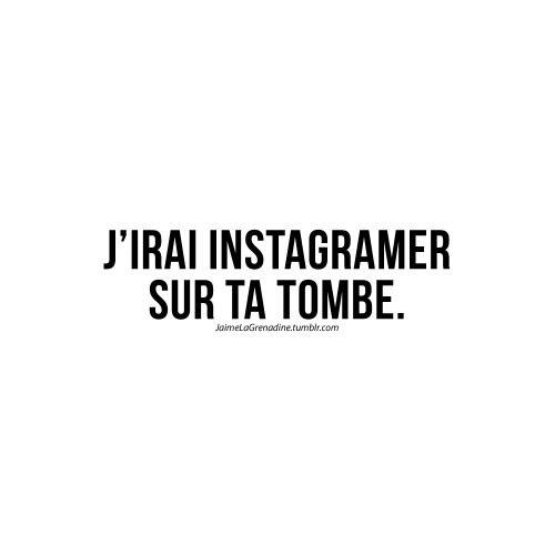 J'irai Instagramer sur ta tombe. - #JaimeLaGrenadine #LesAmis #instagram #MesCondoleances                                                                                                                                                                                 Plus