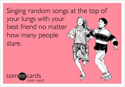 Singing random songs at the top of your lungs with your best friend no matter how many people stare.