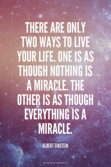 There are only two ways to live your life. One is as though nothing is a miracle. The other is as though everything is a miracle. - Albert Einstein | Angela made this with Spoken.ly