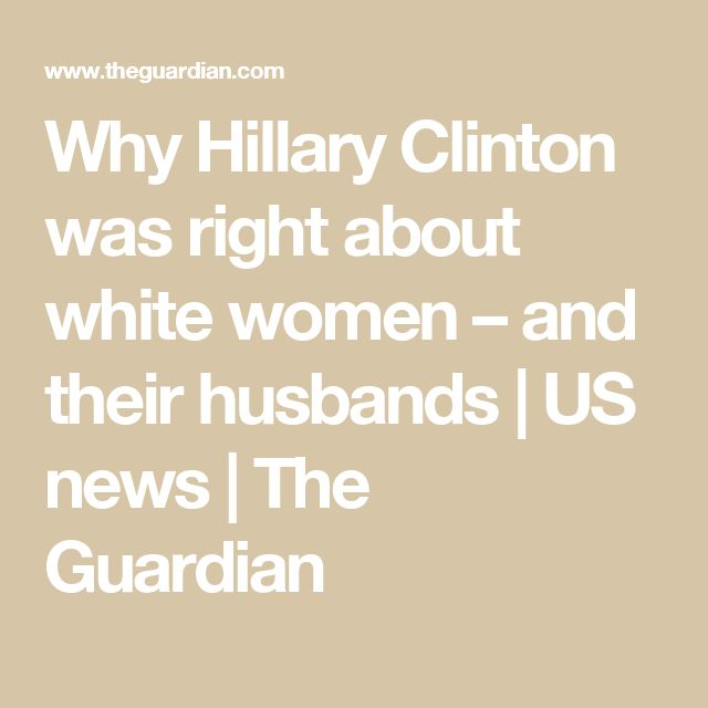Why Hillary Clinton was right about white women – and their husbands | US news | The Guardian